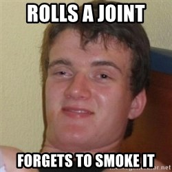 Really Stoned Guy - rolls a joint forgets to smoke it