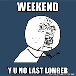 Y U No - weekend y u no last longer