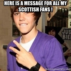 Justin Beiber - here is a message for all my scottish fans !