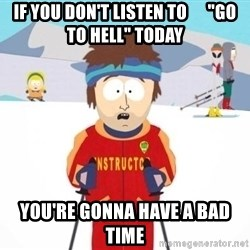 """South Park Ski Teacher - If you don't listen to      """"Go to hell"""" today you're gonna have a bad time"""