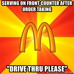 "Maccas Meme - SERVING ON FRONT COUNTER AFTER ORDER TAKING  ""DRIVE THRU PLEASE"""