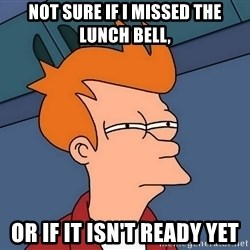Futurama Fry - not sure if I missed the lunch bell, or if it isn't ready yet