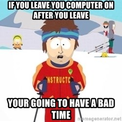 South Park Ski Teacher - if you leave you computer on after you leave your going to have a bad time