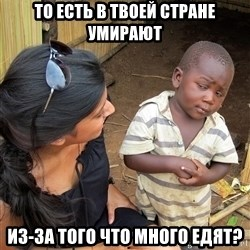 Sceptical third world kid - то есть в твоей стране умирают Из-за того что много едят?