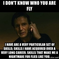 liam neeson taken - i don't know who you are fly  I have are a very particular set of skills; skills I have acquired over a very long career. Skills that make me a nightmare for flies like you.