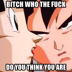 bad goku - bitch who the fuck  do you think you are