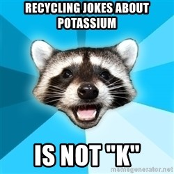 "Lame Pun Coon - RECYCLING JOKES ABOUT POTASSIUM IS NOT ""K"""