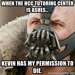 Bane - when the hcc tutoring center is ashes... kevin has my permission to die.