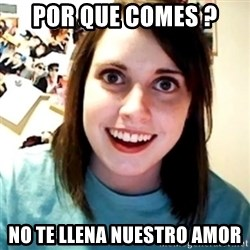 Overly Obsessed Girlfriend - por que comes ? no te llena nuestro amor