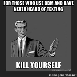 kill yourself guy - For those who use BBM and have never heard of TEXTING