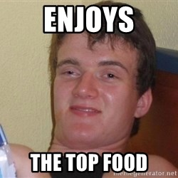 Stoned Guy [Meme] - enjoys the top food