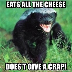 Honey Badger Actual - eats all the cheese does't give a crap!