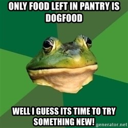 Foul Bachelor Frog - only food left in pantry is dogfood well i guess its time to try something new!