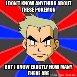 Professor Oak - I don't know anything about these pokemon But I know exactly how many there are