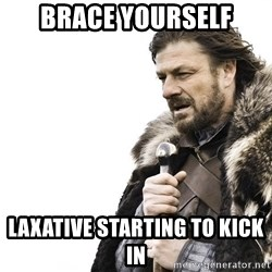 Winter is Coming - brace yourself laxative starting to kick in