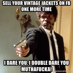 Samuel L Jackson - sell your vintage jackets on fb one more time i dare you. i double dare you muthafucka!