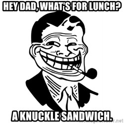 Troll Dad - HEY DAD, WHAT'S FOR LUNCH? A KNUCKLE SANDWICH.