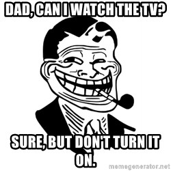 Troll Dad - DAD, CAN I WATCH THE TV? SURE, BUT DON'T TURN IT ON.