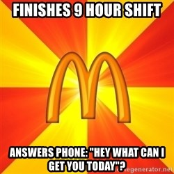 "Maccas Meme - Finishes 9 hour shift Answers phone: ""hey what can I get you today""?"
