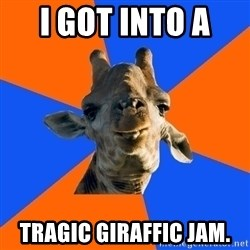 Douchebag Giraffe - I got into a  tragic giraffic jam.