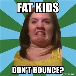 Disgusted Ginger - fat kids don't bounce?