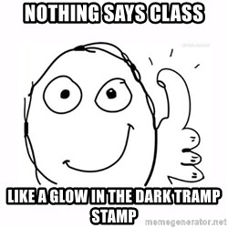 thumbs up meme - Nothing Says Class like a Glow in the Dark Tramp Stamp