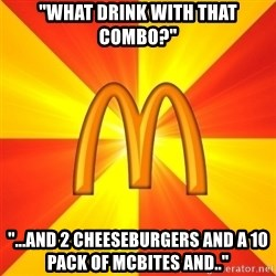 "Maccas Meme - ""What drink with that combo?"" ""...and 2 cheeseburgers and a 10 pack of mcbites and.."""