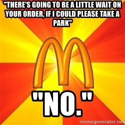 "Maccas Meme - ""There's going to be a little wait on your order, if i could please take a park"" ""no."""