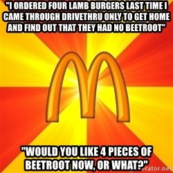 "Maccas Meme - ""i ordered four lamb burgers last time i came through drivethru only to get home and find out that they had no beetroot"" ""would you like 4 pieces of beetroot now, or what?"""
