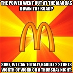 Maccas Meme - The power Went out at the maCcas down the road? Sure, we can toTally handle 2 stores worth of work on a Thursday night.