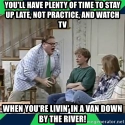 matt foley - you'll have plenty of time to stay up late, not practice, and watch tv  when you're livin' in a van down by the river!