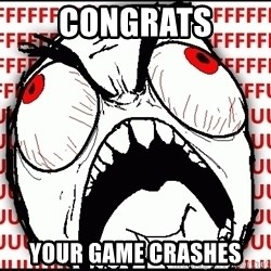 Maximum Fffuuu - congrats your game crashes