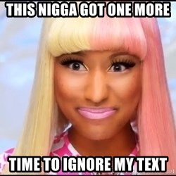 NICKI MINAJ - This nigga gOt one more  Time to ignore my text