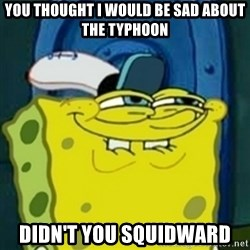 spongebob face squidward - you thought i would be sad about the typhoon didn't you squidward