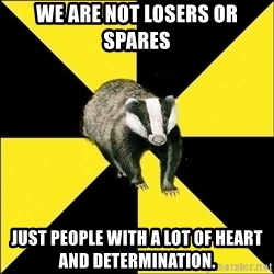 PuffBadger - we are not losers or spares just people with a lot of heart and determination.