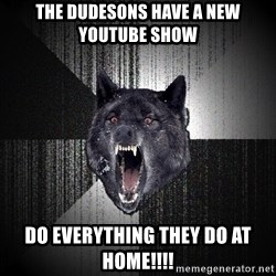 Insanity Wolf - the dudesons have a new youtube show do everything they do at home!!!!