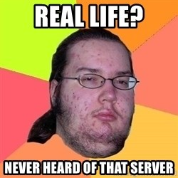 Gordo Nerd - Real life? Never heard of that server