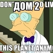 I Dont Want To Live On This Planet Anymore - дом 2