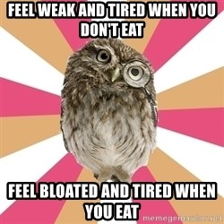 Eating Disorder Owl - feel weak and tired when you don't eat  feel bloated and tired when you eat