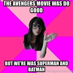 Idiot Nerdgirl - THE AVENGERS MOVIE WAS DO GOOD  BUT WE'RE WAS SUPERMAN AND BATMAN