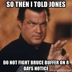 Steven Seagal - So Then i told jones do not fight bruce buffer on 8 days notice