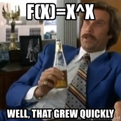well that escalated quickly  - f(x)=x^x well, that grew quickly