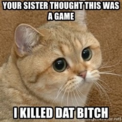 motherfucking game cat - Your sister thought this was a game I killed dat bitch