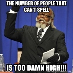 Rent Is Too Damn High - The number of people that can't spell is too damn high!!!