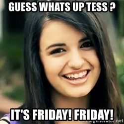 Rebecca Black Fried Egg - GUESS WHATS UP TESS ? IT'S FRIDAY! FRIDAY!