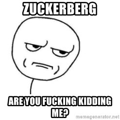Are You Fucking Kidding Me - Zuckerberg are you fucking kidding me?