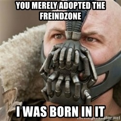 Bane - you merely adopted the Freindzone i was born in it