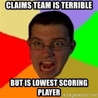 Typical Gamer - Claims team is terrible but is lowest scoring player