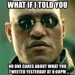 what if i told you matri - What if i told you no one cares about what you tweeted yesterday at 8:08pm