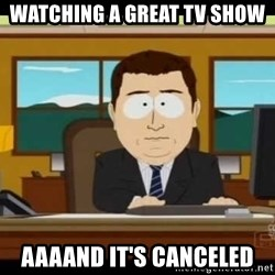 south park aand it's gone - watching a great tv show aaaand it's canceled
